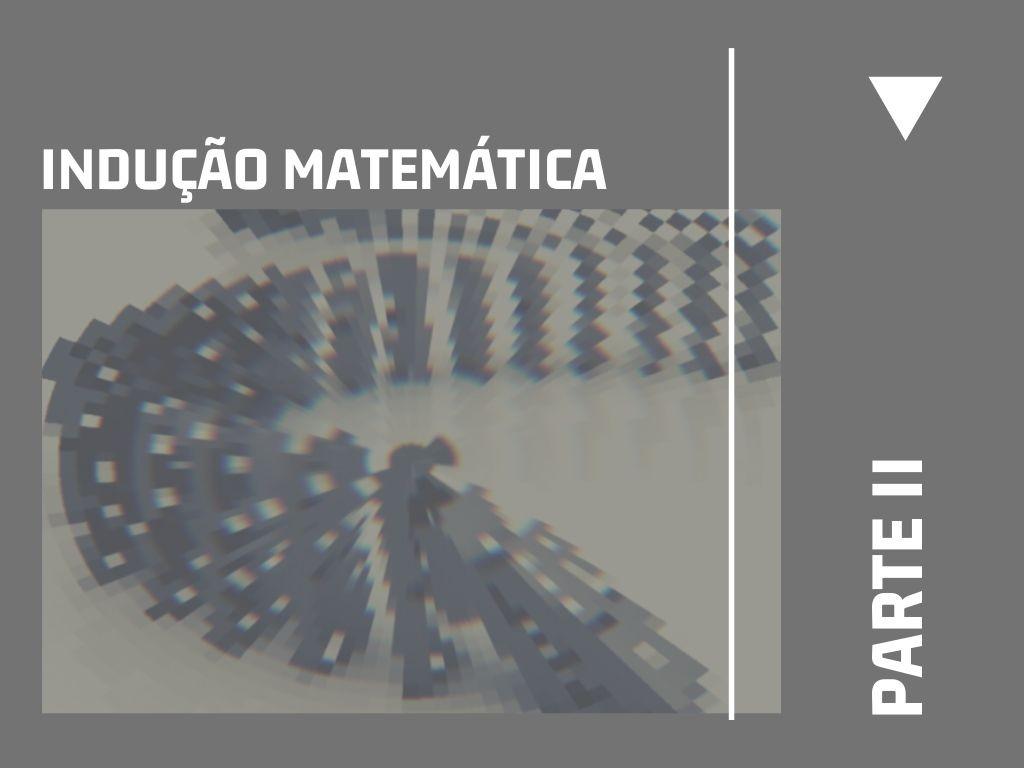 Indução Matemática (parte II)